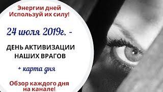 24 июля (Ср) 2019г. - ДЕНЬ АКТИВИЗАЦИИ НАШИХ ВРАГОВ