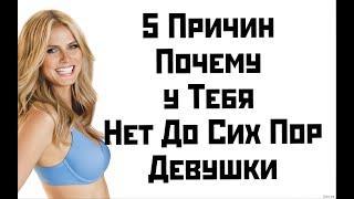 5 Причин Почему у Тебя Нет До Сих Пор Девушки ?