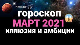 большая ИЛЛЮЗИЯ и невероятные АМБИЦИИ - МАРТ 2021 общий гороскоп. Астролог Olga.