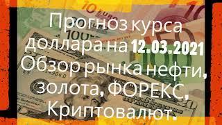 Прогноз курса доллара на 12.03.2021 Обзор рынка нефти, золота, ФОРЕКС, Криптовалюта