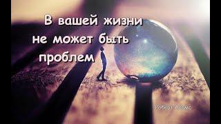В вашей жизни не может быть проблем (Роберт Адамс)