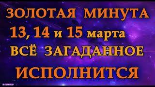 ЗОЛОТАЯ МИНУТА 13 ,14  и 15 марта ВСЁ ЗАГАДАННОЕ ИСПОЛНИТСЯ.Эзотерика Для Тебя.Практики.Магия дня
