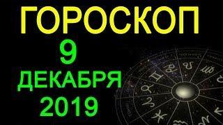 ГОРОСКОП НА 9 ДЕКАБРЯ 2019 ГОДА / АСТРОЛОГИЧЕСКИЙ ПРОГНОЗ
