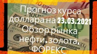 Прогноз курса доллара на 23.03.2021 Обзор рынка нефти, золота, ФОРЕКС