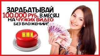 Как зарабатывать до Ста тысяч  рублей  в месяц используя чужие видео в интернете.