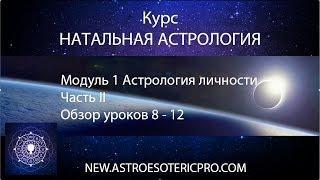 Курс НАТАЛЬНАЯ АСТРОЛОГИЯ. Модуль 1 Астрология личности. Обзор уроков 8 - 12