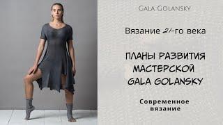 Вязание 21-го века. Планы развития Мастерской Gala Golansky