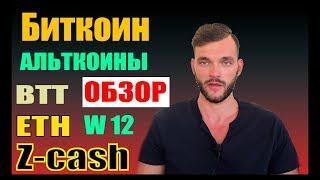 БИТКОИН ОБЗОР, АЛЬТКОИНЫ ETH, BTT, ZCASH, W12, EOS