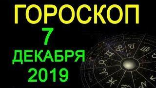 ГОРОСКОП НА 7 ДЕКАБРЯ 2019 ГОДА / АСТРОЛОГИЧЕСКИЙ ПРОГНОЗ