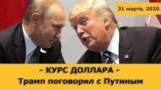 Курс доллара / Звонок Трампа Путину / Нефть (обзор от 31 марта 2020 года)