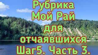 Рубрика Мой Рай для отчаявшихся. Путь из Ада в Рай. Шаг 5. Часть 3.