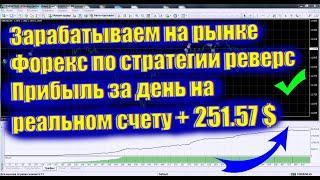 Зарабатываем на рынке Форекс по стратегии реверс Прибыль за день на реальном счету + 251 57 $