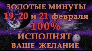 ЗОЛОТЫЕ МИНУТЫ 19, 20 и 21 ФЕВРАЛЯ 100% ИСПОЛНЯТ ВАШЕ ЖЕЛАНИЕ.Эзотерика Для Тебя.Практики.Гороскоп.
