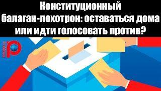 Конституционный балаган-лохотрон:  оставаться дома или идти голосовать против?