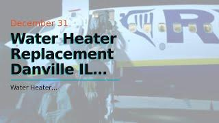 Water Heater Replacement    Danville  IL  855-491-2158   Water heater going to explode?