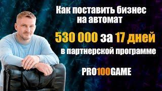 Как заработать 530 000 за 17 дней  на партнерской программе pro100game