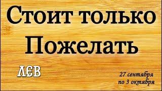 ЛЕВ, Стоит только пожелать,Гороскоп на неделю 27.09-3.10,лев гороскоп,лев таро, неделя,гороскоп лев,