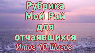 Рубрика Мой Рай для отчаявшихся. Путь из Ада в Рай. Итог 10 Шагов