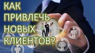 Как привлечь новых клиентов. Методы привлечения клиентов. Реклама в интернете. Бизнес идеи