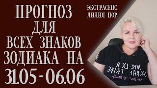 ПРОГНОЗ ДЛЯ ВСЕХ ЗНАКОВ ЗОДИАКА 31.05-06.06   ЭКСТРАСЕНС ЛИЛИЯ НОР