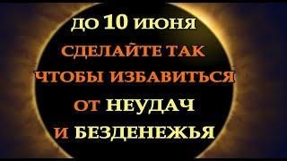 ДО 10 ИЮНЯ ИЗБАВЬТЕСЬ ОТ НЕУДАЧ И БЕЗДЕНЕЖЬЯ.Эзотерика Для Тебя*Магия дня*Сила слова